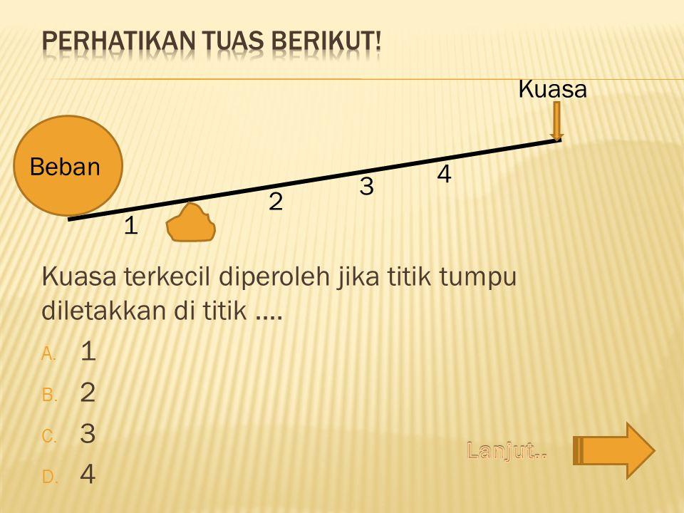 Kuasa terkecil diperoleh jika titik tumpu diletakkan di titik …. A. 1 B. 2 C. 3 D. 4 1 2 3 Kuasa 4 Beban