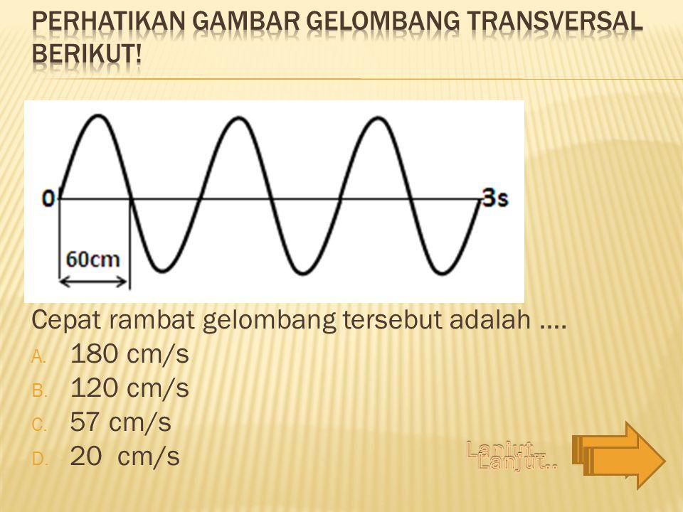 Cepat rambat gelombang tersebut adalah …. A. 180 cm/s B. 120 cm/s C. 57 cm/s D. 20 cm/s