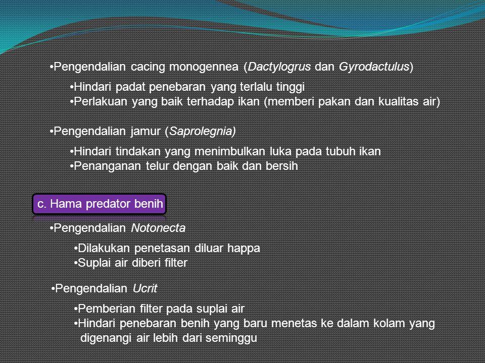 •Pengendalian cacing monogennea (Dactylogrus dan Gyrodactulus) •Hindari padat penebaran yang terlalu tinggi •Perlakuan yang baik terhadap ikan (memberi pakan dan kualitas air) •Pengendalian jamur (Saprolegnia) •Hindari tindakan yang menimbulkan luka pada tubuh ikan •Penanganan telur dengan baik dan bersih c.