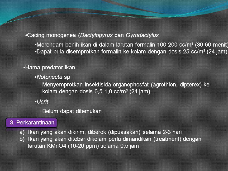 •Cacing monogenea (Dactylogyrus dan Gyrodactylus •Merendam benih ikan di dalam larutan formalin 100-200 cc/m³ (30-60 menit) •Dapat pula disemprotkan formalin ke kolam dengan dosis 25 cc/m³ (24 jam) •Hama predator ikan •Notonecta sp Menyemprotkan insektisida organophosfat (agrothion, dipterex) ke kolam dengan dosis 0,5-1,0 cc/m³ (24 jam) •Ucrit Belum dapat ditemukan 3.