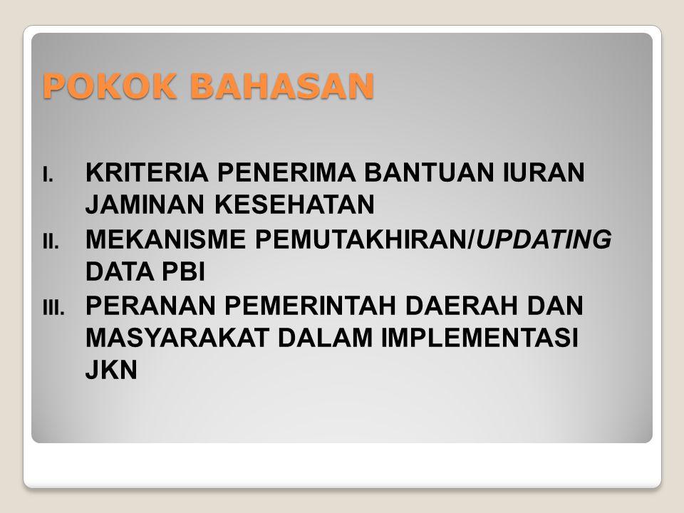 POKOK BAHASAN I. KRITERIA PENERIMA BANTUAN IURAN JAMINAN KESEHATAN II. MEKANISME PEMUTAKHIRAN/UPDATING DATA PBI III. PERANAN PEMERINTAH DAERAH DAN MAS