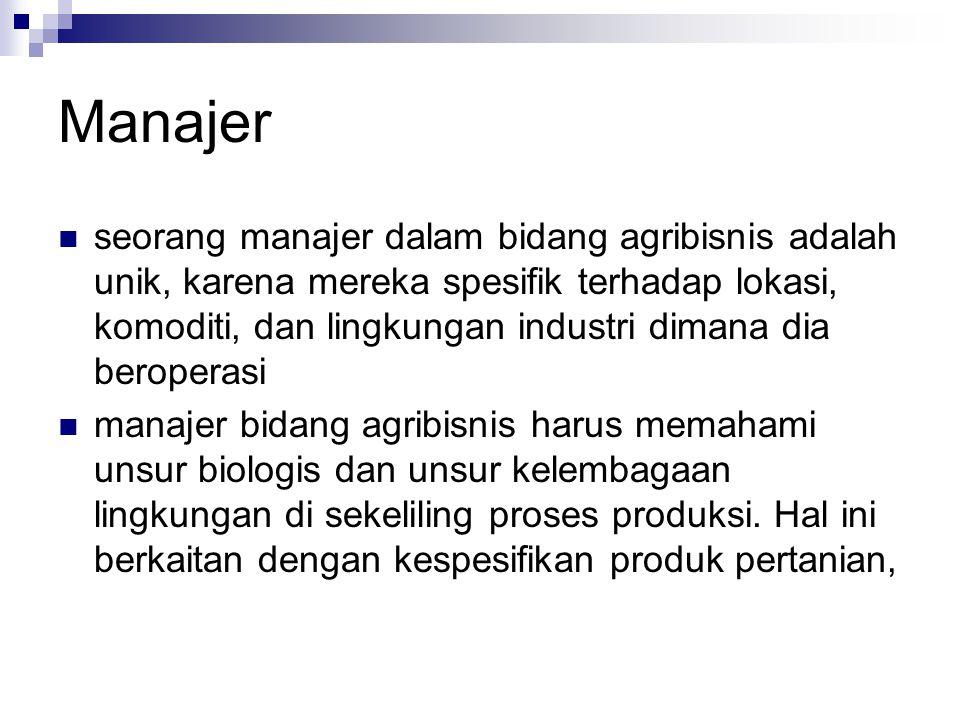 Manajer  seorang manajer dalam bidang agribisnis adalah unik, karena mereka spesifik terhadap lokasi, komoditi, dan lingkungan industri dimana dia be