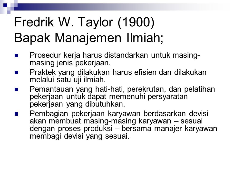 Fredrik W. Taylor (1900) Bapak Manajemen Ilmiah;  Prosedur kerja harus distandarkan untuk masing- masing jenis pekerjaan.  Praktek yang dilakukan ha