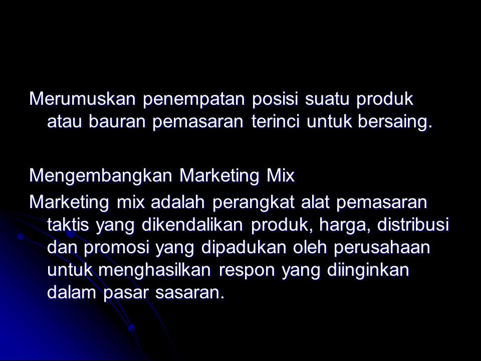 Merumuskan penempatan posisi suatu produk atau bauran pemasaran terinci untuk bersaing. Mengembangkan Marketing Mix Marketing mix adalah perangkat ala