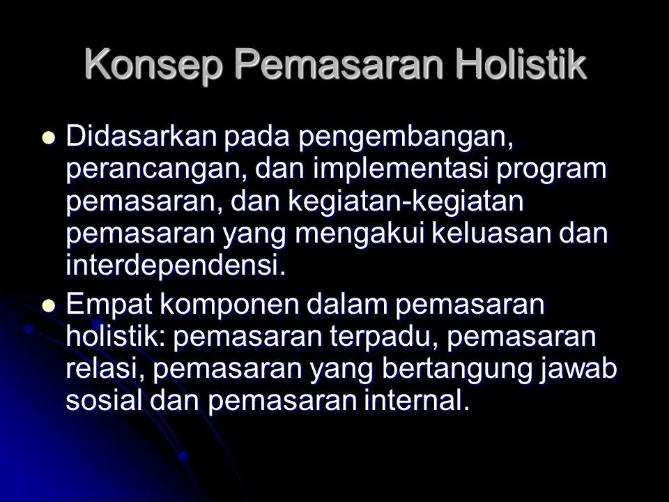 Konsep Pemasaran Holistik  Didasarkan pada pengembangan, perancangan, dan implementasi program pemasaran, dan kegiatan-kegiatan pemasaran yang mengak