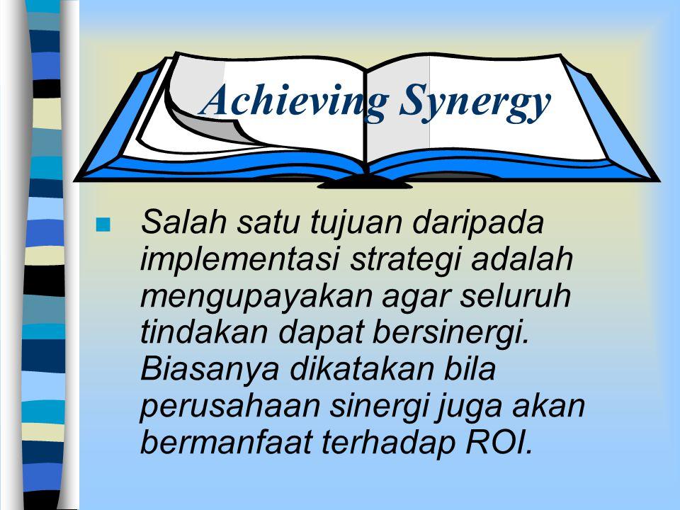 Achieving Synergy n Salah satu tujuan daripada implementasi strategi adalah mengupayakan agar seluruh tindakan dapat bersinergi. Biasanya dikatakan bi