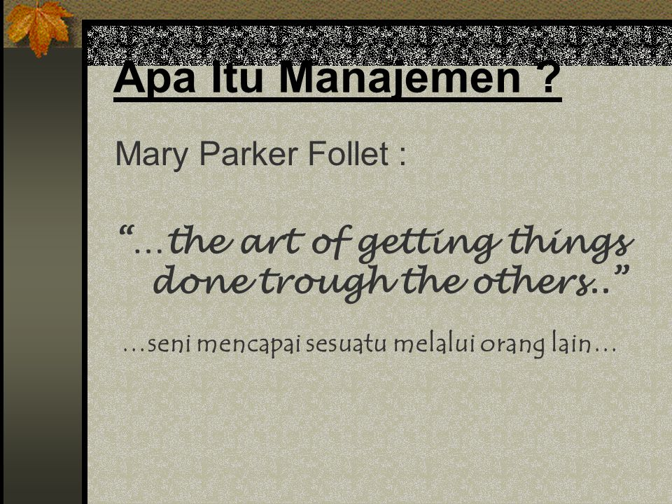 Mary Parker Follet : …the art of getting things done trough the others.. Apa Itu Manajemen .
