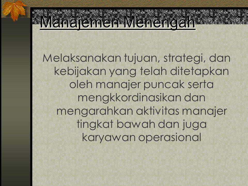 Manajemen Puncak •Bertanggung jawab terhadap organisasi secara keseluruhan •Menentukan tujuan, strategi, dan kebijakan secara umum •Menentukan keputus
