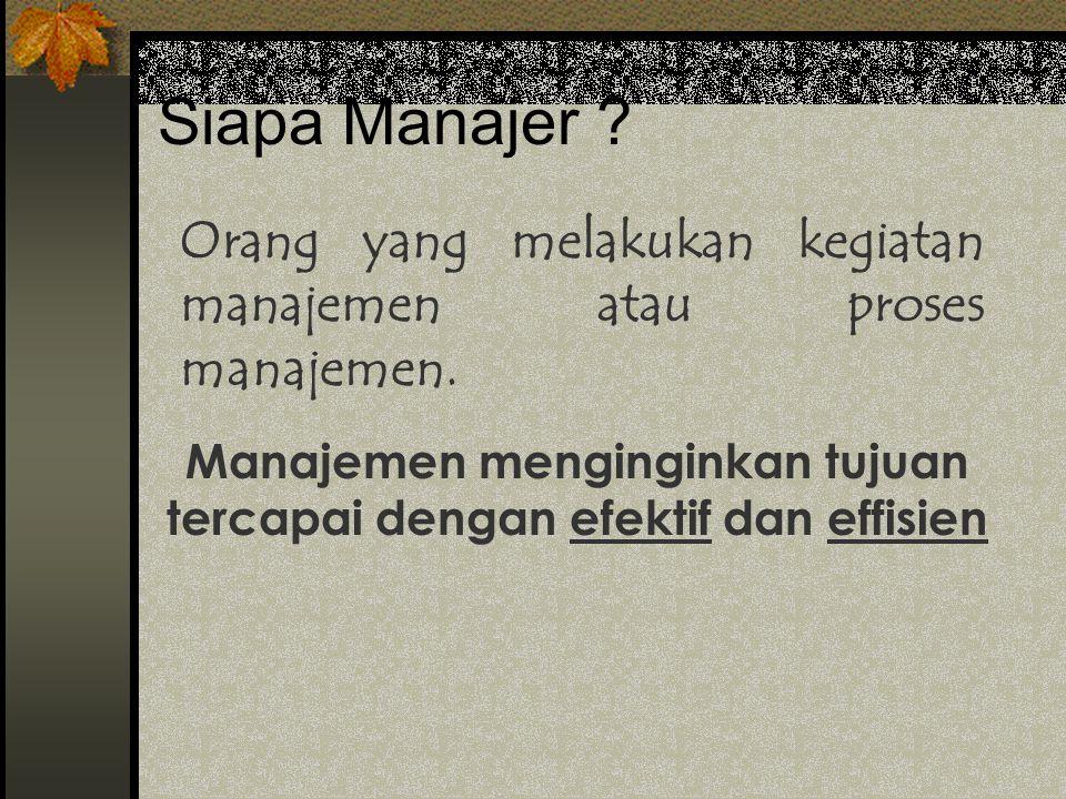 Siapa Manajer .Orang yang melakukan kegiatan manajemen atau proses manajemen.