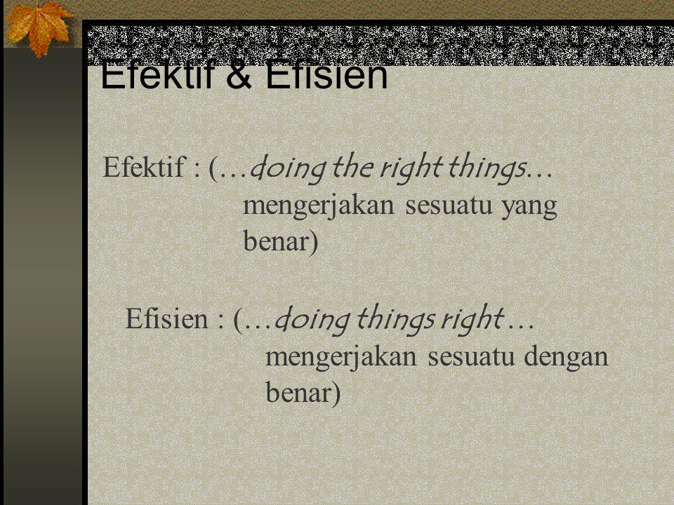 Efektif & Efisien Efektif : (… doing the right things … mengerjakan sesuatu yang benar) Efisien : (… doing things right … mengerjakan sesuatu dengan benar)
