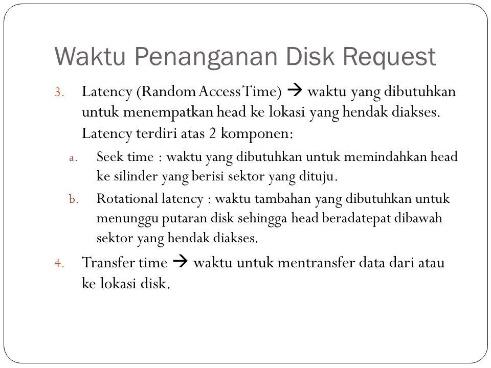 Waktu Penanganan Disk Request 3. Latency (Random Access Time)  waktu yang dibutuhkan untuk menempatkan head ke lokasi yang hendak diakses. Latency te