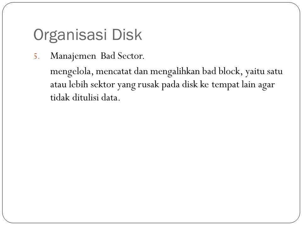 Organisasi Disk 5. Manajemen Bad Sector. mengelola, mencatat dan mengalihkan bad block, yaitu satu atau lebih sektor yang rusak pada disk ke tempat la