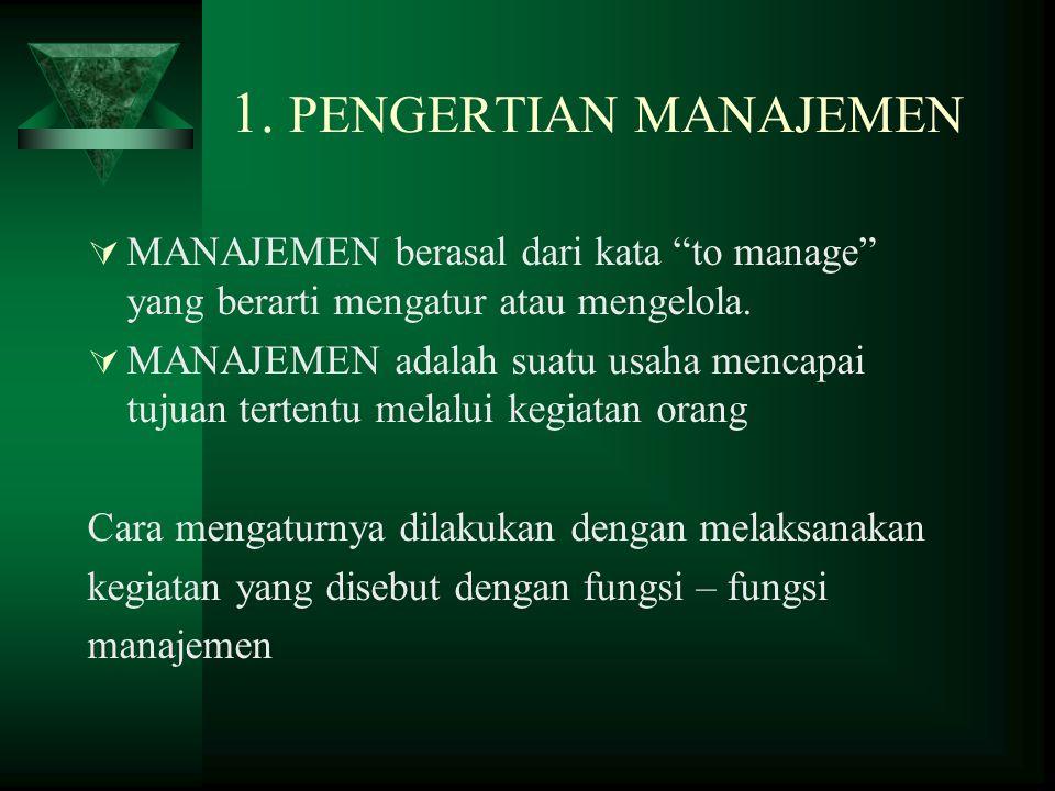 """1. PENGERTIAN MANAJEMEN  MANAJEMEN berasal dari kata """"to manage"""" yang berarti mengatur atau mengelola.  MANAJEMEN adalah suatu usaha mencapai tujuan"""