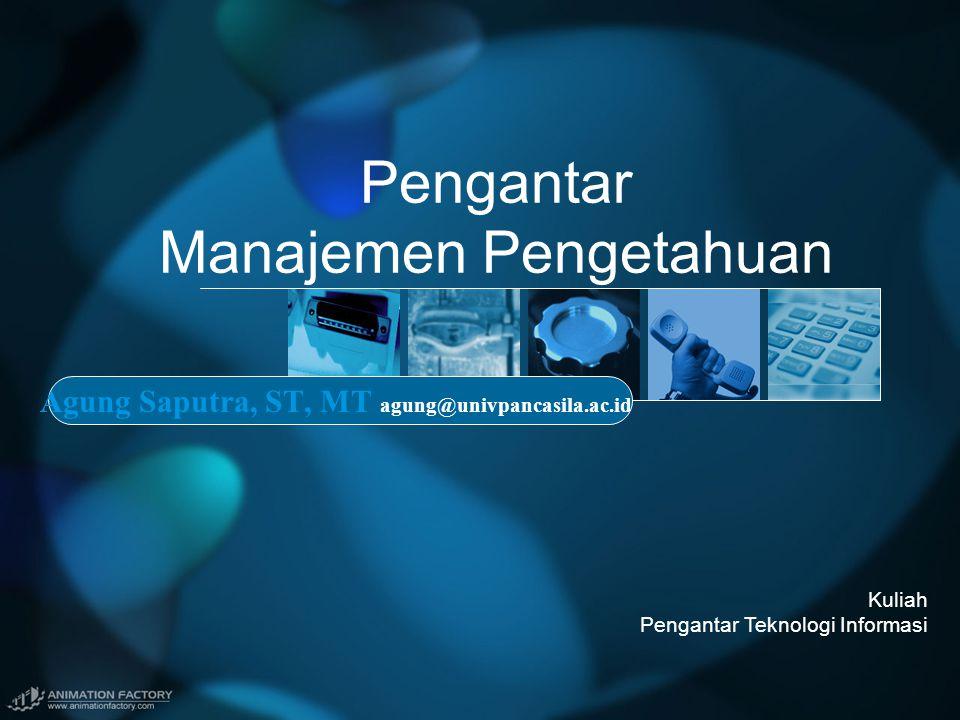 Pengantar Manajemen Pengetahuan Agung Saputra, ST, MT agung@univpancasila.ac.id Kuliah Pengantar Teknologi Informasi