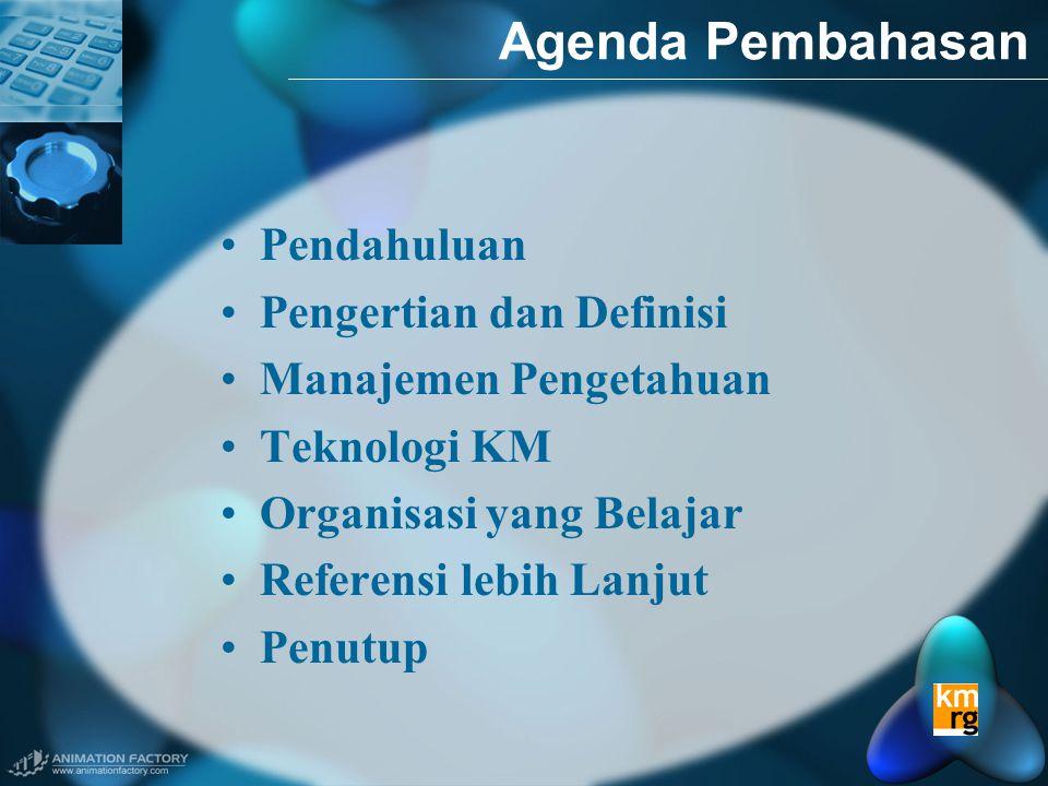 Agenda Pembahasan •Pendahuluan •Pengertian dan Definisi •Manajemen Pengetahuan •Teknologi KM •Organisasi yang Belajar •Referensi lebih Lanjut •Penutup
