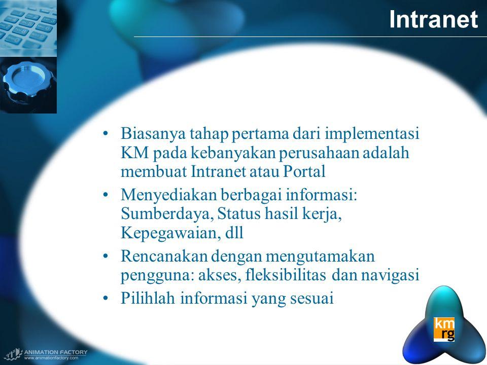 Intranet •Biasanya tahap pertama dari implementasi KM pada kebanyakan perusahaan adalah membuat Intranet atau Portal •Menyediakan berbagai informasi: Sumberdaya, Status hasil kerja, Kepegawaian, dll •Rencanakan dengan mengutamakan pengguna: akses, fleksibilitas dan navigasi •Pilihlah informasi yang sesuai