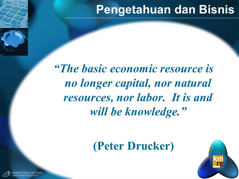 "Pengetahuan dan Bisnis ""The basic economic resource is no longer capital, nor natural resources, nor labor. It is and will be knowledge."" (Peter Druck"