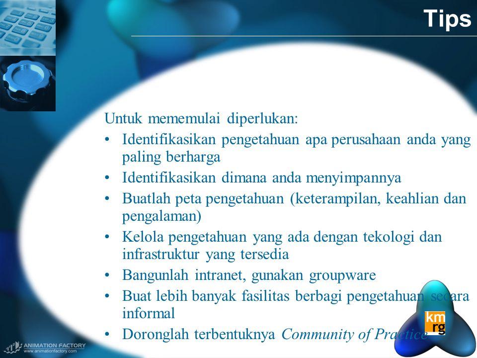 Tips Untuk mememulai diperlukan: •Identifikasikan pengetahuan apa perusahaan anda yang paling berharga •Identifikasikan dimana anda menyimpannya •Buatlah peta pengetahuan (keterampilan, keahlian dan pengalaman) •Kelola pengetahuan yang ada dengan tekologi dan infrastruktur yang tersedia •Bangunlah intranet, gunakan groupware •Buat lebih banyak fasilitas berbagi pengetahuan secara informal •Doronglah terbentuknya Community of Practice