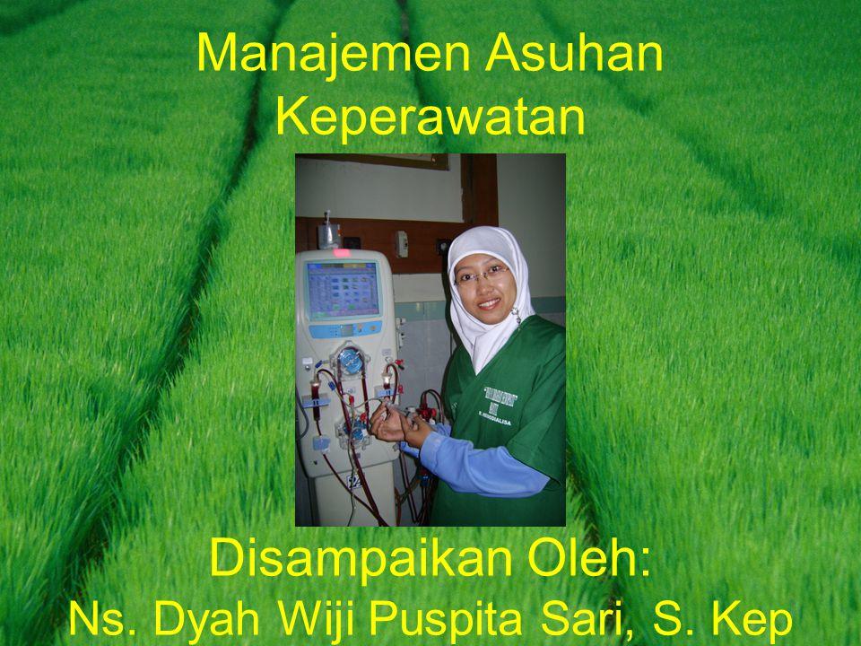 Manajemen Asuhan Keperawatan Disampaikan Oleh: Ns. Dyah Wiji Puspita Sari, S. Kep