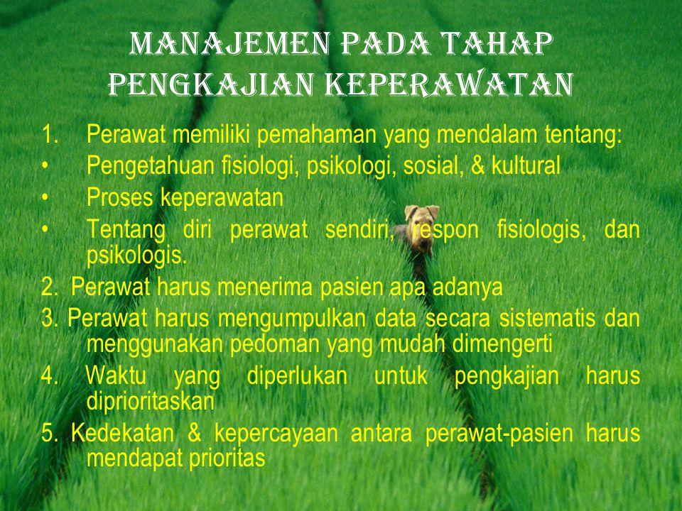 Manajemen pada tahap pengkajian keperawatan 1.Perawat memiliki pemahaman yang mendalam tentang: •Pengetahuan fisiologi, psikologi, sosial, & kultural •Proses keperawatan •Tentang diri perawat sendiri, respon fisiologis, dan psikologis.