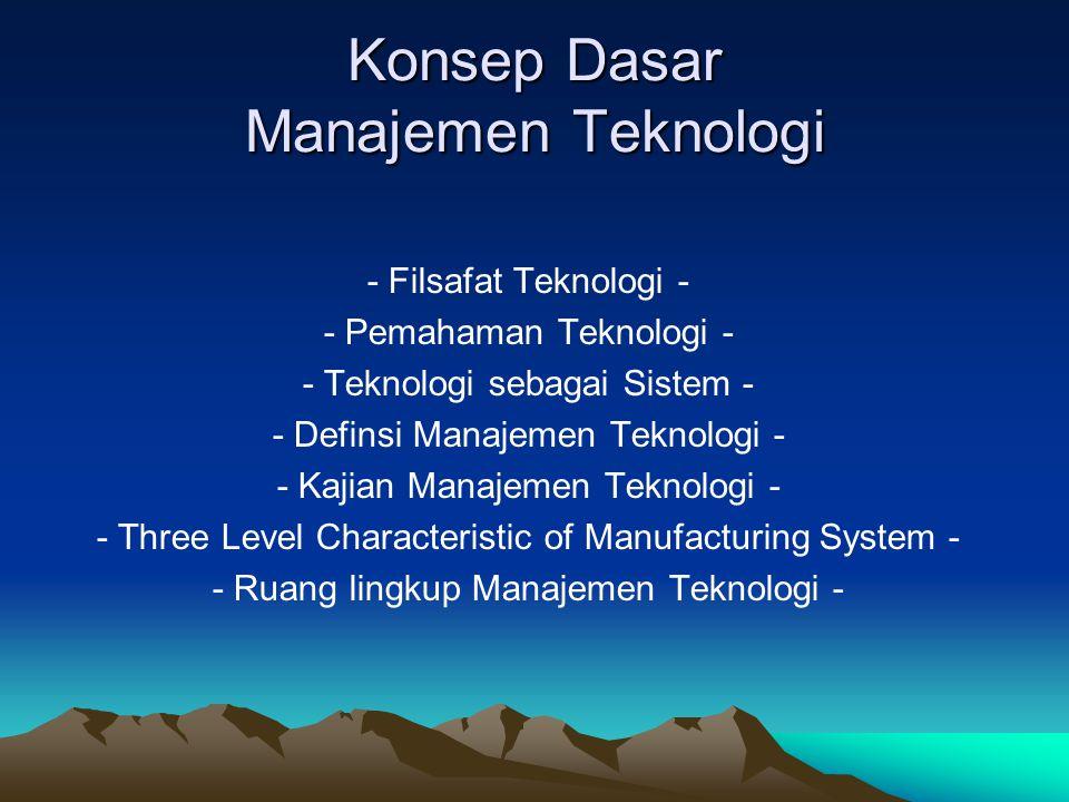 Konsep Dasar Manajemen Teknologi - Filsafat Teknologi - - Pemahaman Teknologi - - Teknologi sebagai Sistem - - Definsi Manajemen Teknologi - - Kajian