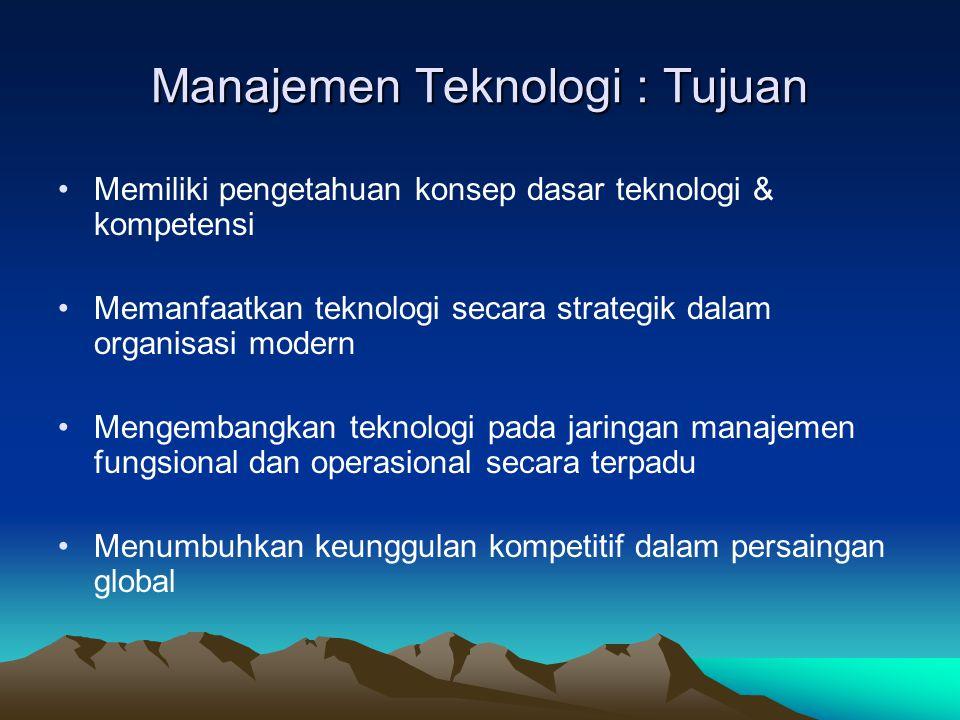 Manajemen Teknologi : Tujuan •Memiliki pengetahuan konsep dasar teknologi & kompetensi •Memanfaatkan teknologi secara strategik dalam organisasi moder