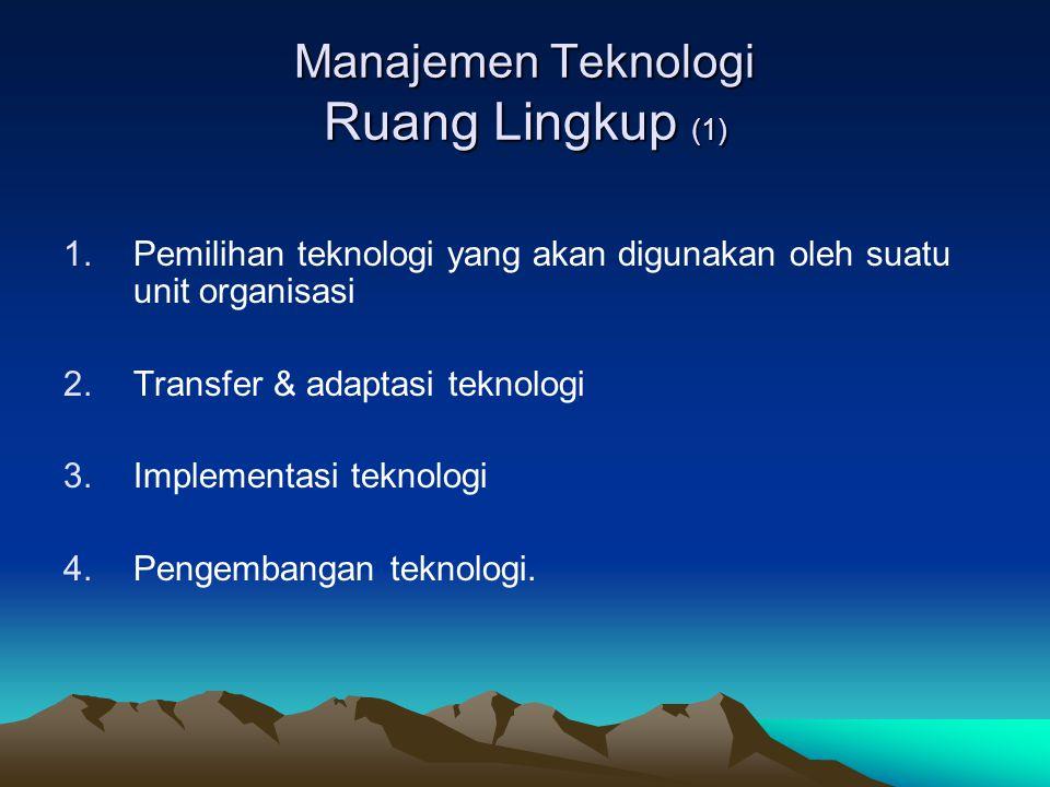 Manajemen Teknologi Ruang Lingkup (1) 1.Pemilihan teknologi yang akan digunakan oleh suatu unit organisasi 2.Transfer & adaptasi teknologi 3.Implement