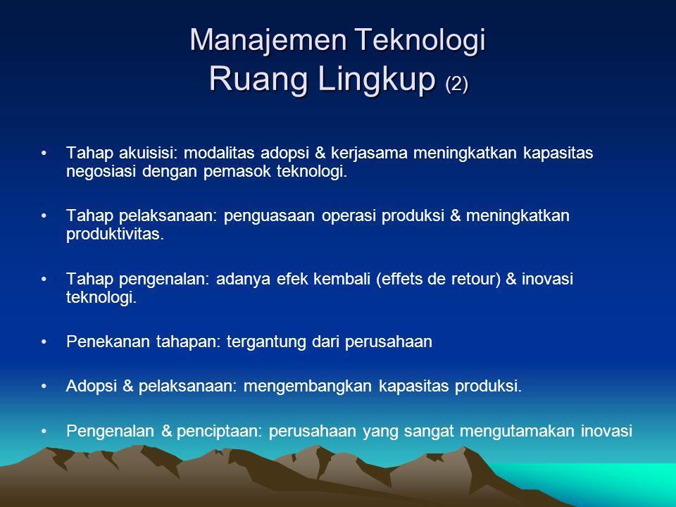 Manajemen Teknologi Ruang Lingkup (2) •Tahap akuisisi: modalitas adopsi & kerjasama meningkatkan kapasitas negosiasi dengan pemasok teknologi. •Tahap