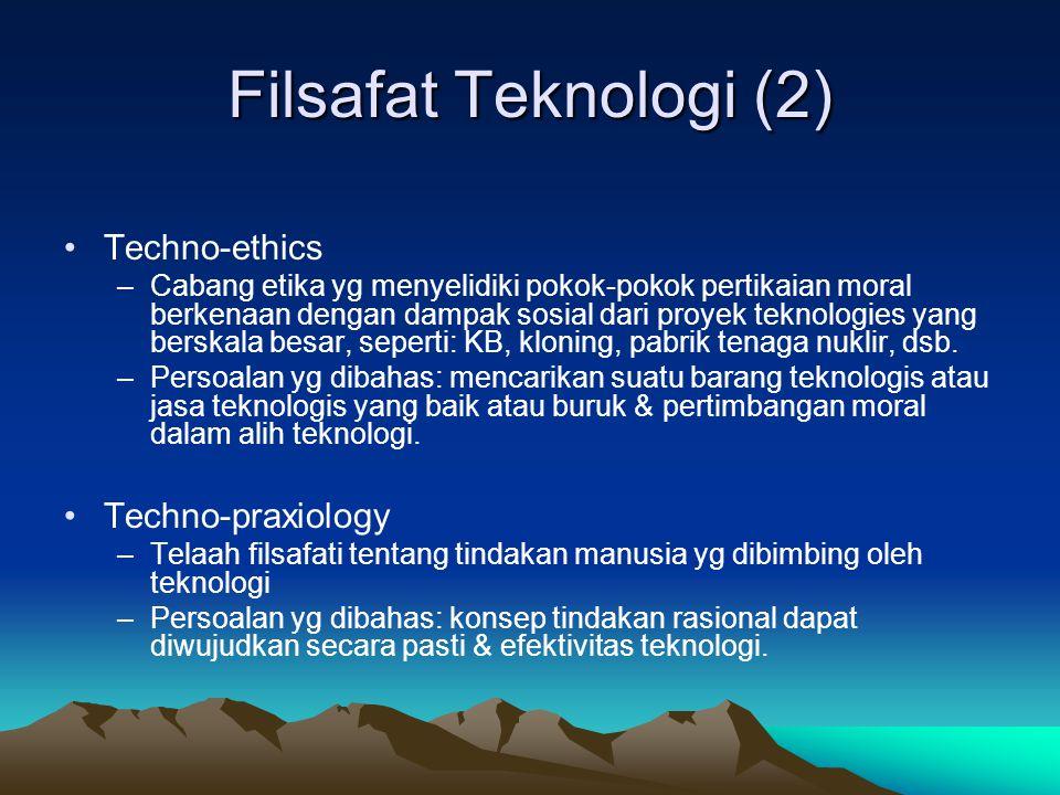 Filsafat Teknologi (2) •Techno-ethics –Cabang etika yg menyelidiki pokok-pokok pertikaian moral berkenaan dengan dampak sosial dari proyek teknologies