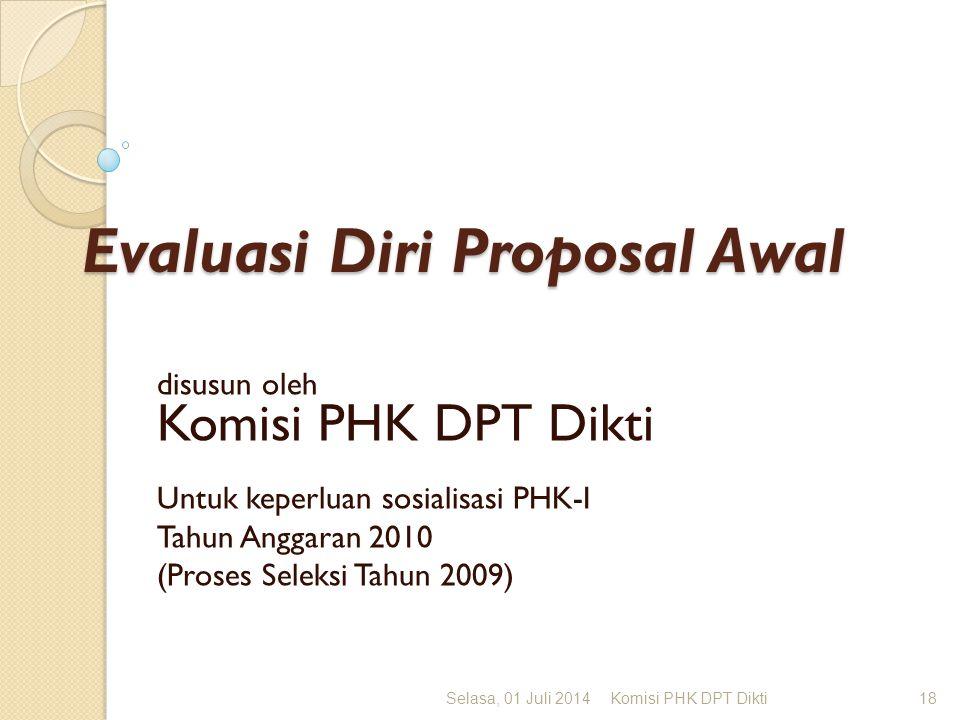 Evaluasi Diri Proposal Awal disusun oleh Komisi PHK DPT Dikti Untuk keperluan sosialisasi PHK-I Tahun Anggaran 2010 (Proses Seleksi Tahun 2009) Selasa, 01 Juli 2014Komisi PHK DPT Dikti18