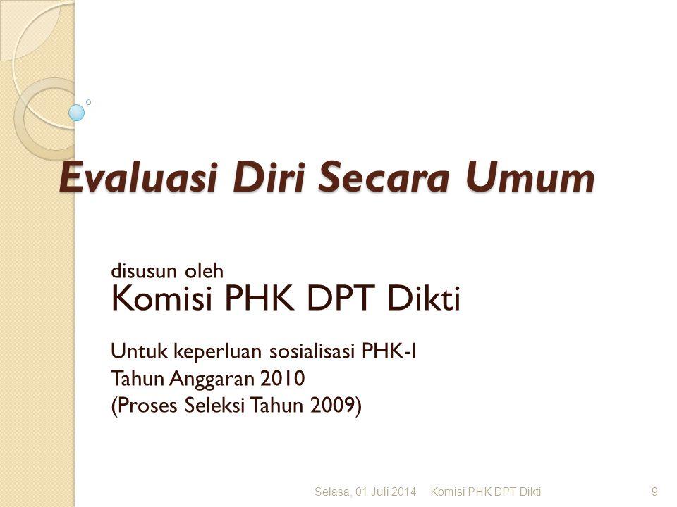 Evaluasi Diri Secara Umum disusun oleh Komisi PHK DPT Dikti Untuk keperluan sosialisasi PHK-I Tahun Anggaran 2010 (Proses Seleksi Tahun 2009) Selasa, 01 Juli 2014Komisi PHK DPT Dikti9
