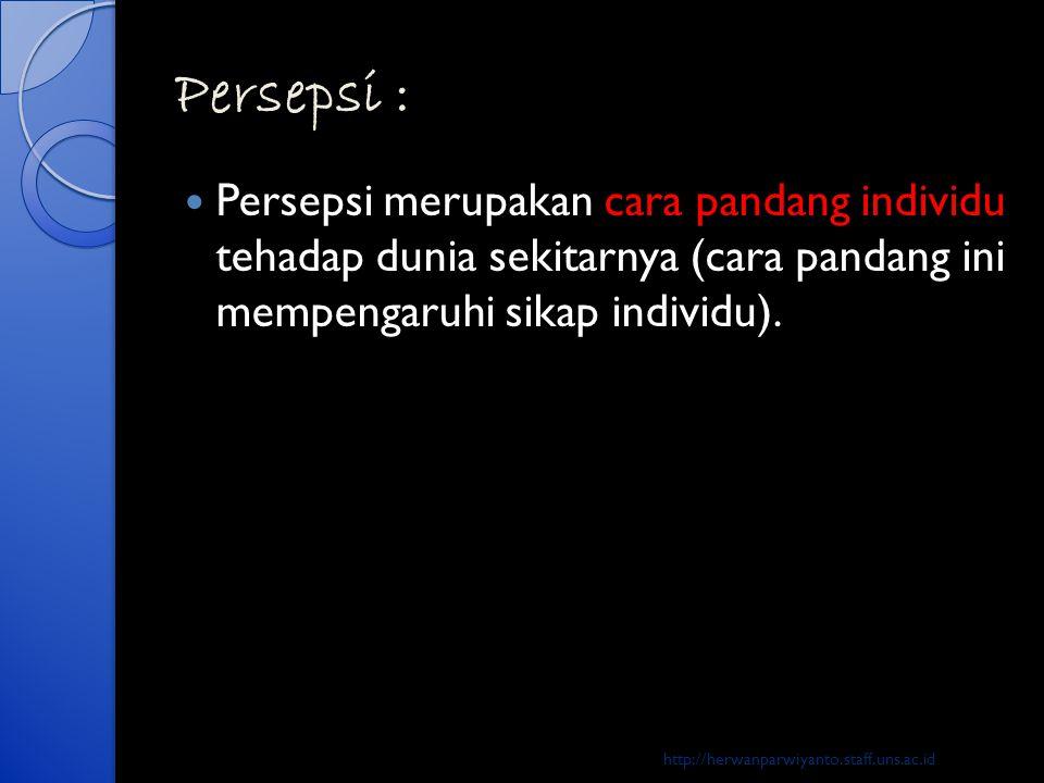 Persepsi :  Persepsi merupakan cara pandang individu tehadap dunia sekitarnya (cara pandang ini mempengaruhi sikap individu). http://herwanparwiyanto