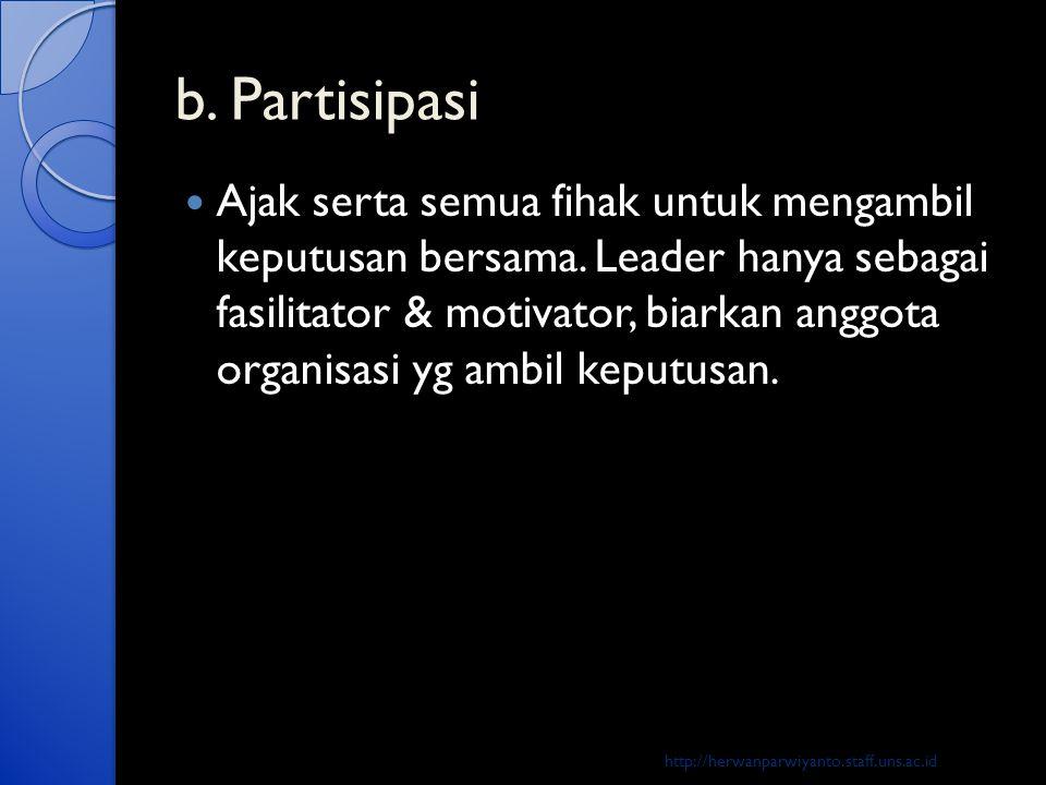 b. Partisipasi  Ajak serta semua fihak untuk mengambil keputusan bersama. Leader hanya sebagai fasilitator & motivator, biarkan anggota organisasi yg