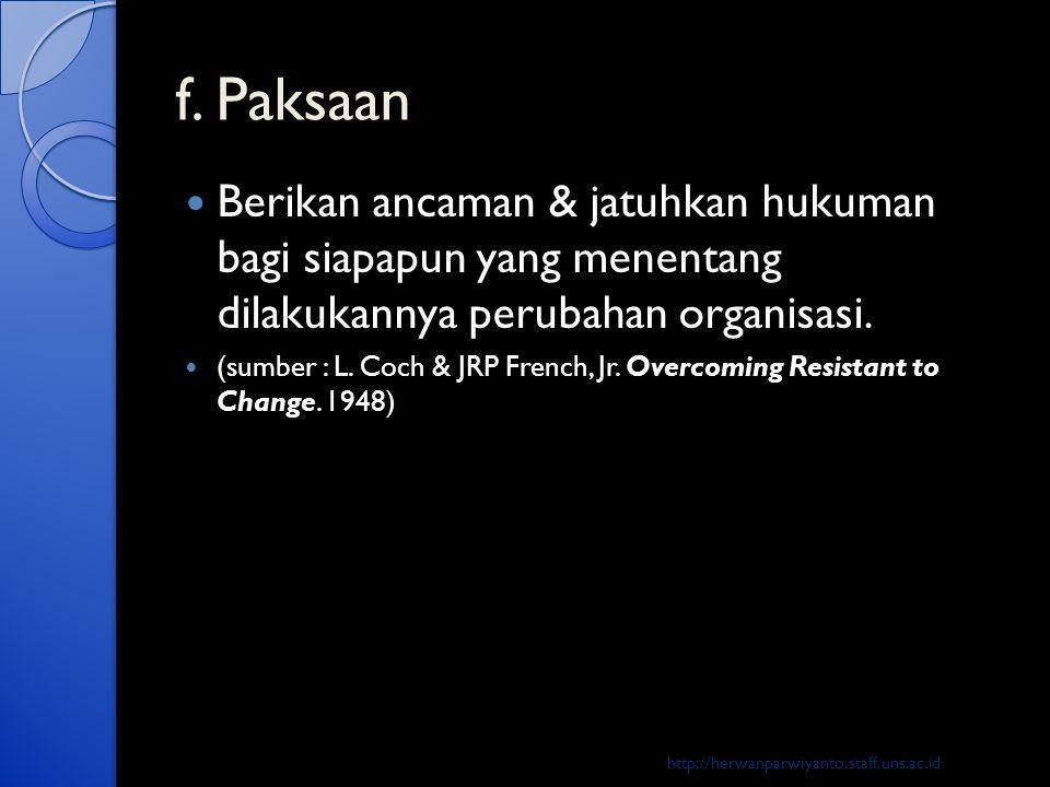 f. Paksaan  Berikan ancaman & jatuhkan hukuman bagi siapapun yang menentang dilakukannya perubahan organisasi.  (sumber : L. Coch & JRP French, Jr.