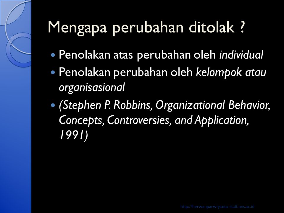Mengapa perubahan ditolak ?  Penolakan atas perubahan oleh individual  Penolakan perubahan oleh kelompok atau organisasional  (Stephen P. Robbins,