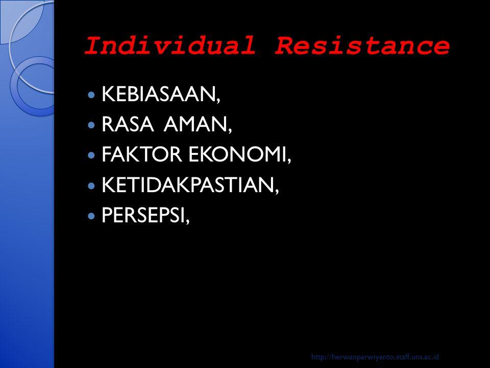 Individual Resistance  KEBIASAAN,  RASA AMAN,  FAKTOR EKONOMI,  KETIDAKPASTIAN,  PERSEPSI, http://herwanparwiyanto.staff.uns.ac.id