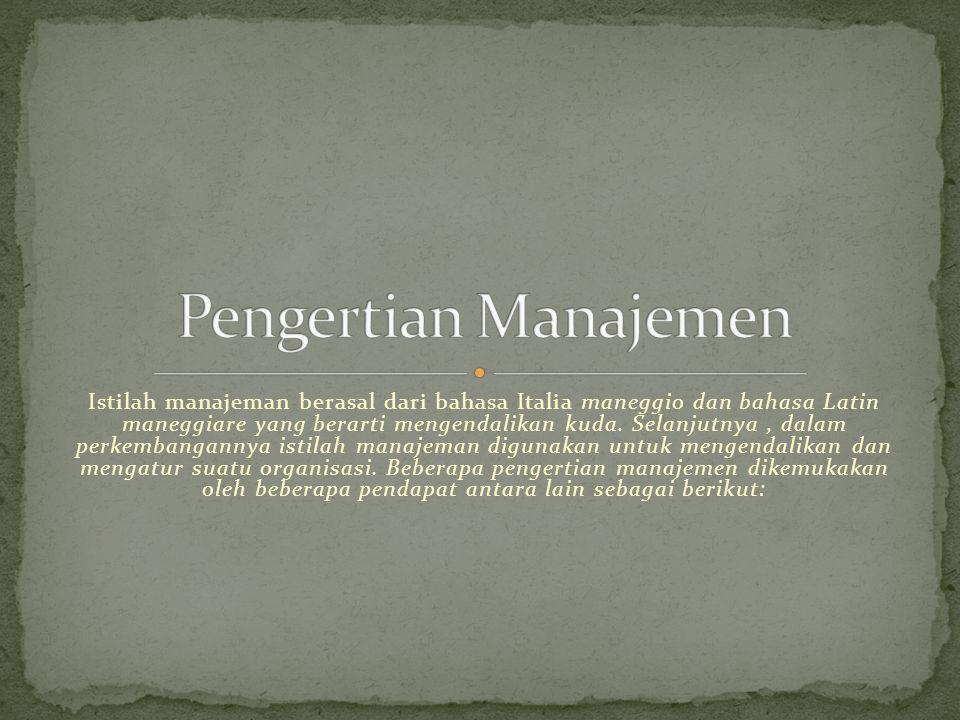 Istilah manajeman berasal dari bahasa Italia maneggio dan bahasa Latin maneggiare yang berarti mengendalikan kuda.