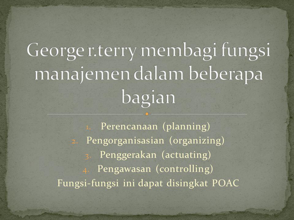 1.Perencanaan (planning) 2. Pengorganisasian (organizing) 3.