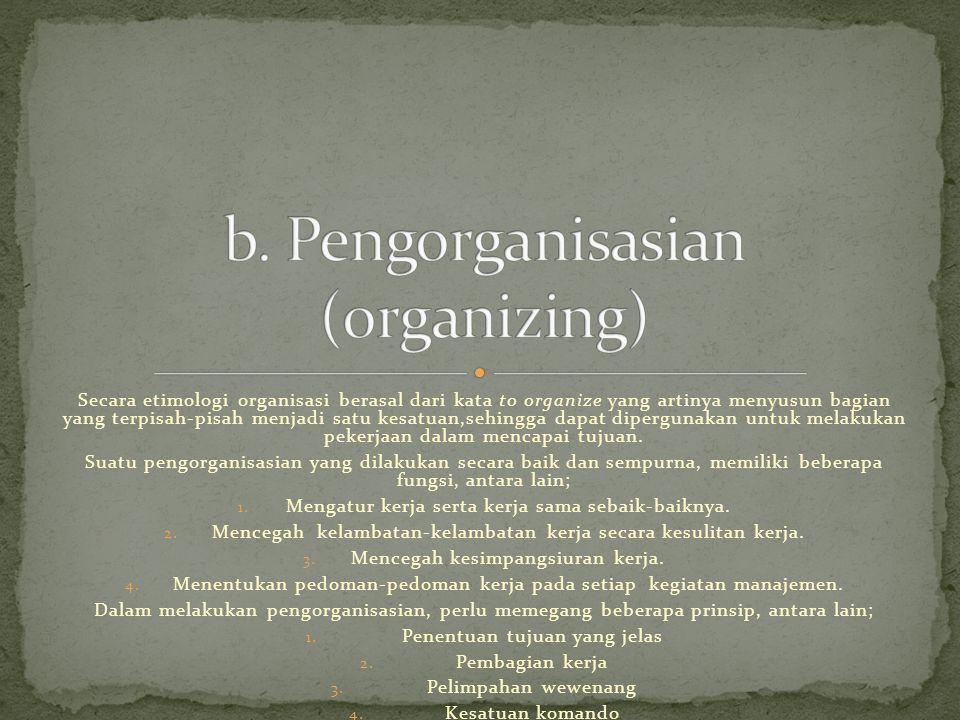 Secara etimologi organisasi berasal dari kata to organize yang artinya menyusun bagian yang terpisah-pisah menjadi satu kesatuan,sehingga dapat dipergunakan untuk melakukan pekerjaan dalam mencapai tujuan.