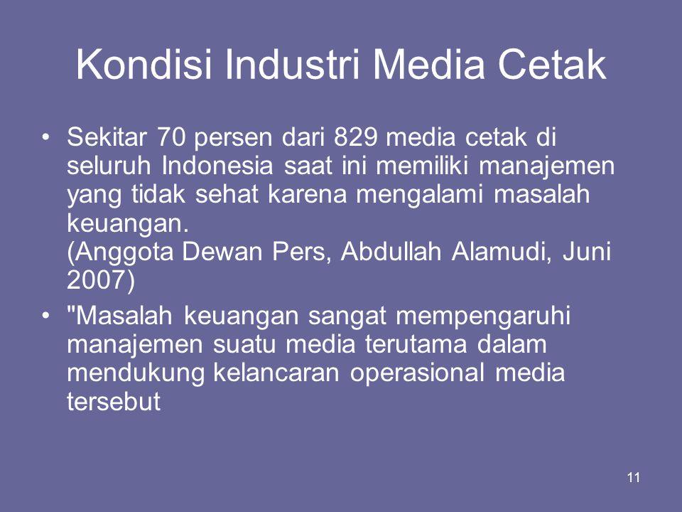11 Kondisi Industri Media Cetak •Sekitar 70 persen dari 829 media cetak di seluruh Indonesia saat ini memiliki manajemen yang tidak sehat karena menga