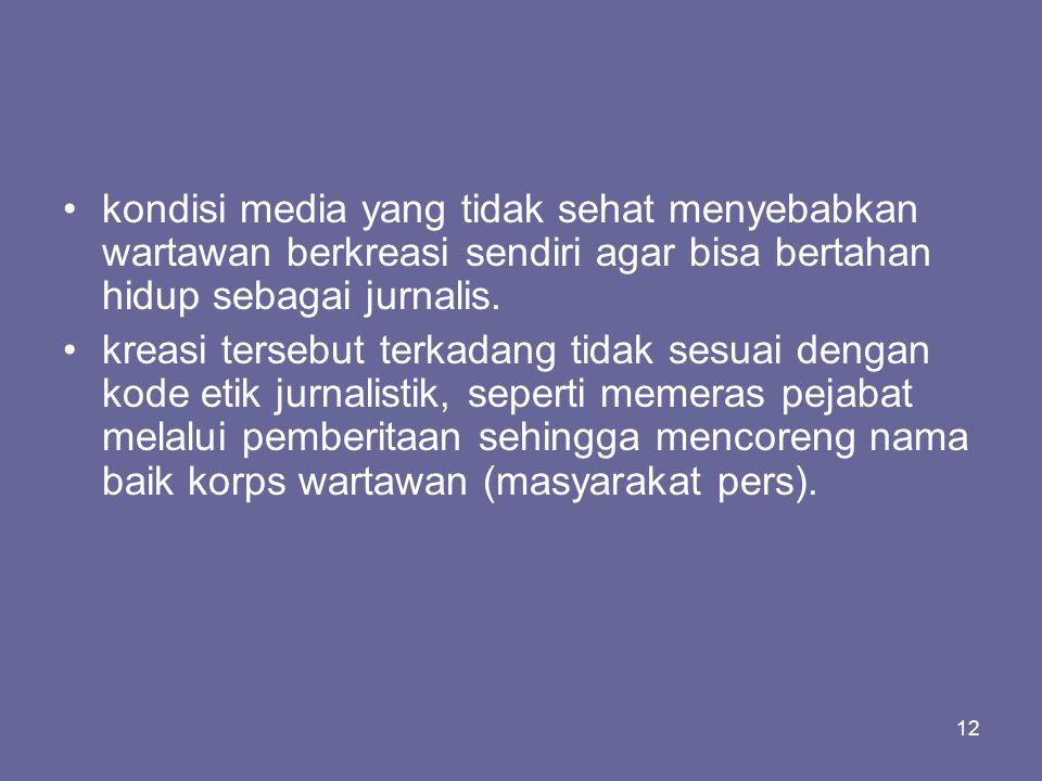 12 •kondisi media yang tidak sehat menyebabkan wartawan berkreasi sendiri agar bisa bertahan hidup sebagai jurnalis. •kreasi tersebut terkadang tidak
