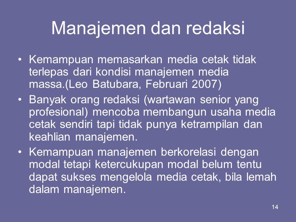 14 Manajemen dan redaksi •Kemampuan memasarkan media cetak tidak terlepas dari kondisi manajemen media massa.(Leo Batubara, Februari 2007) •Banyak ora