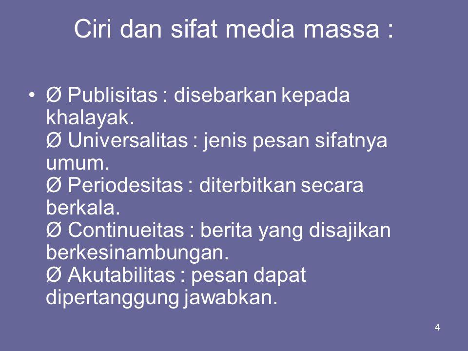 4 Ciri dan sifat media massa : •Ø Publisitas : disebarkan kepada khalayak. Ø Universalitas : jenis pesan sifatnya umum. Ø Periodesitas : diterbitkan s