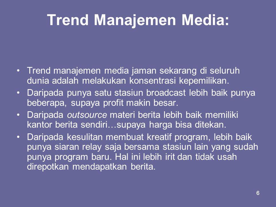 6 Trend Manajemen Media: •Trend manajemen media jaman sekarang di seluruh dunia adalah melakukan konsentrasi kepemilikan. •Daripada punya satu stasiun