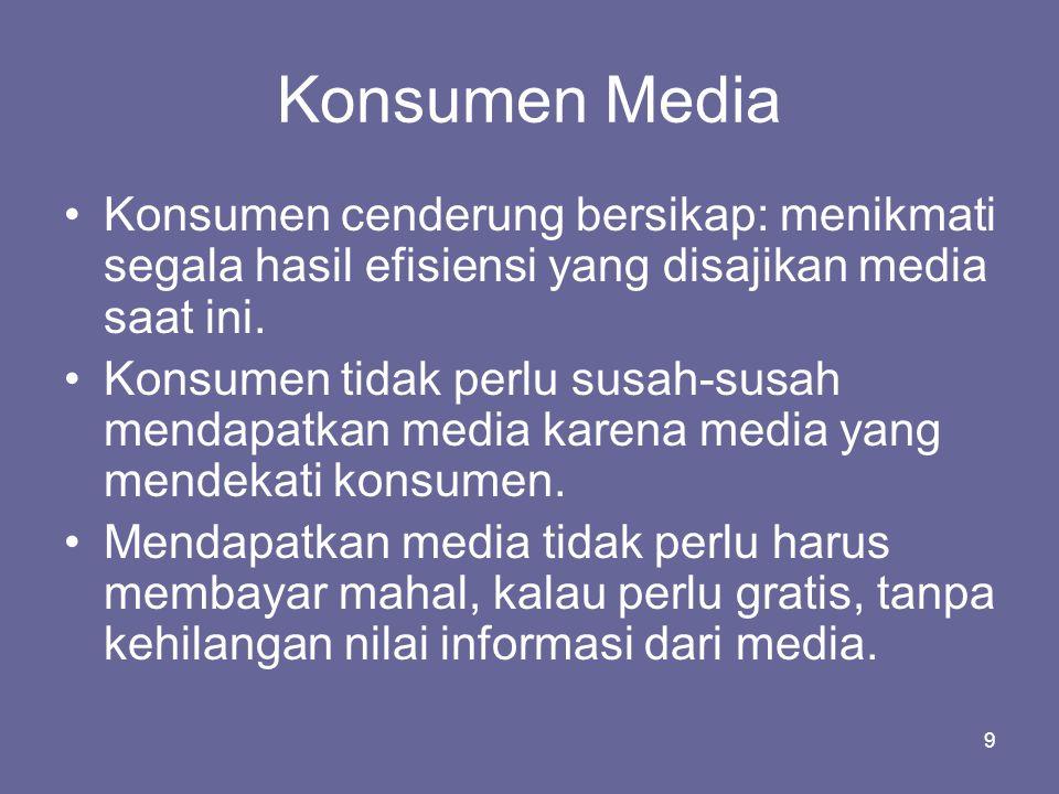 9 Konsumen Media •Konsumen cenderung bersikap: menikmati segala hasil efisiensi yang disajikan media saat ini. •Konsumen tidak perlu susah-susah menda