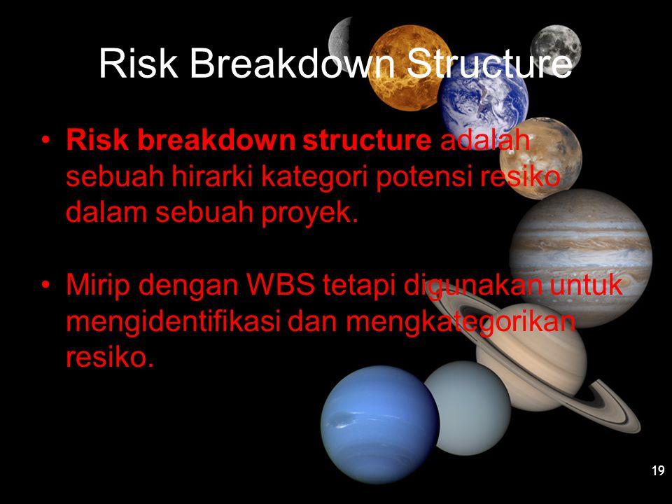 Risk Breakdown Structure •Risk breakdown structure adalah sebuah hirarki kategori potensi resiko dalam sebuah proyek. •Mirip dengan WBS tetapi digunak