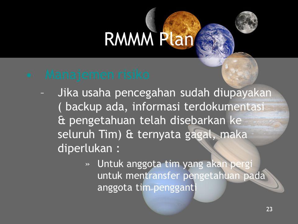 RMMM Plan •Manajemen risiko –Jika usaha pencegahan sudah diupayakan ( backup ada, informasi terdokumentasi & pengetahuan telah disebarkan ke seluruh T