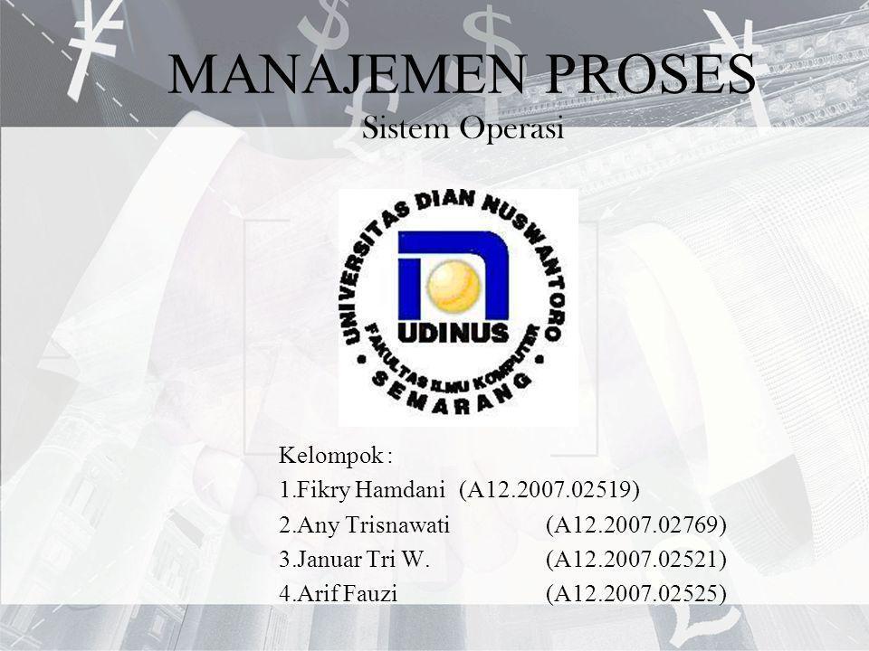 MANAJEMEN PROSES Sistem Operasi Kelompok : 1.Fikry Hamdani (A12.2007.02519) 2.Any Trisnawati (A12.2007.02769) 3.Januar Tri W. (A12.2007.02521) 4.Arif