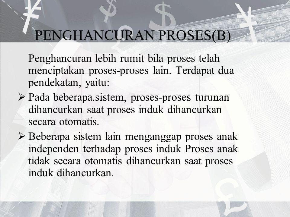 PENGHANCURAN PROSES(B) Penghancuran lebih rumit bila proses telah menciptakan proses-proses lain. Terdapat dua pendekatan, yaitu:  Pada beberapa.sist