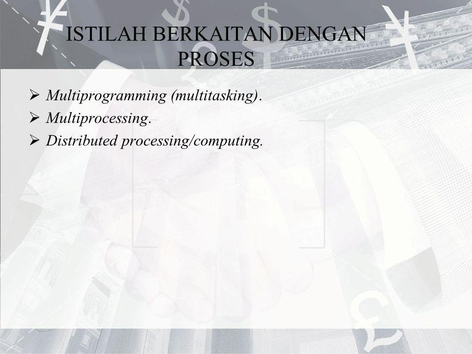 ISTILAH BERKAITAN DENGAN PROSES  Multiprogramming (multitasking).  Multiprocessing.  Distributed processing/computing.